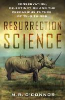 Cover image for Resurrection science : conservation, de-extinction and the precarious future of wild things