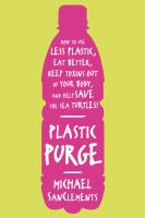 Cover image for Plastic purge : how to use less plastic, eat better, keep toxins out of your body, and help save the sea turtles!