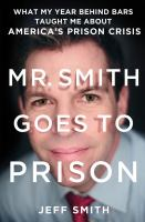 Cover image for Mr. Smith goes to prison : what my year behind bars taught me about America's prison crisis