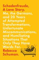 Cover image for Schadenfreude, a love story : me, the Germans, and 20 years of attempted transformations, unfortunate miscommunications, and humiliating situations that only they have words for