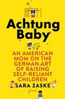 Cover image for Achtung baby : an American mom on the German art of raising self-reliant children