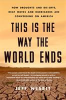 Cover image for This is the way the world ends : how droughts and die-offs, heat waves and hurricanes are converging on America