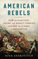 Cover image for American Rebels : How the Hancock, Adams, and Quincy Families Fanned the Flames of Revolution