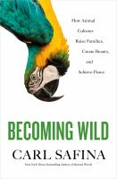 Cover image for Becoming wild : how animal cultures raise families, create beauty, and achieve peace