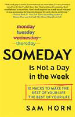 Cover image for Someday is not a day in the week : 10 hacks to make the rest of your life the best of your life