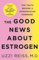 Cover image for The good news about estrogen : the truth behind a powerhouse hormone