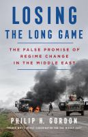 Cover image for Losing the long game : the false promise of regime change in the Middle East