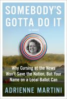 Cover image for Somebody's gotta do it : why cursing at the news won't save the nation, but your name on a local ballot can