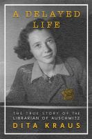 Cover image for A delayed life : the true story of the librarian of Auschwitz