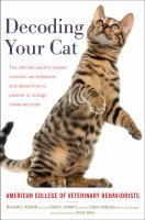 Cover image for Decoding your cat : the ultimate experts explain common cat behaviors and reveal how to prevent or change unwanted ones