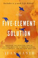 Cover image for The five-element solution : discover the spiritual side of Chinese Medicine to release stress, clear anxiety, and reclaim your life