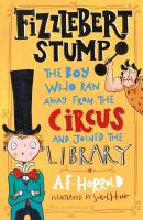 Cover image for Fizzlebert Stump the boy who ran away from the circus (and joined the library)