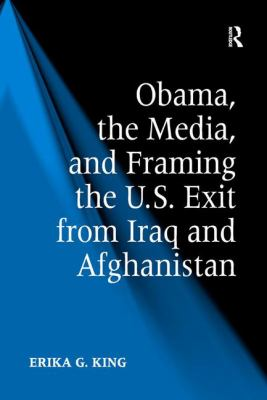 Cover image for Obama, the media, and framing the U.S. exit from Iraq and Afghanistan