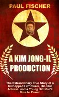 Cover image for A Kim Jong-Il production the extraordinary true story of a kidnapped filmmaker, his star actress, and a young dictator's rise to power