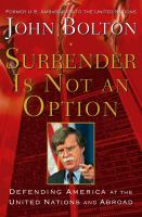 Cover image for Surrender is not an option : defending America at the United Nations and abroad