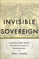 Cover image for Invisible sovereign  imagining public opinion from the Revolution to Reconstruction