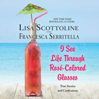 Cover image for I see life through rosé-colored glasses true stories and confessions.
