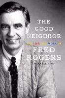 Cover image for The good neighbor the life and work of Fred Rogers