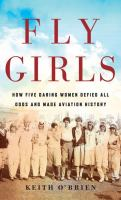 Cover image for Fly girls how five daring women defied all odds and made aviation history