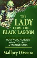 Cover image for The lady from the Black Lagoon Hollywood monsters and the lost legacy of Milicent Patrick