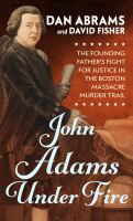 Cover image for John Adams under fire the founding father's fight for justice in the Boston Massacre murder trial