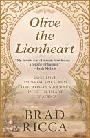 Cover image for Olive the Lionheart lost love, imperial spies, and one woman's journey into the heart of Africa