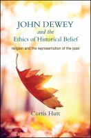 Cover image for John Dewey and the ethics of historical belief religion and the representation of the past