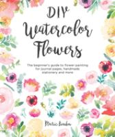 Cover image for DIY watercolor flowers : the beginner's guide to flower painting for journal pages, handmade stationery and more