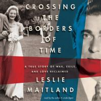 Cover image for Crossing the borders of time a true story of war, exile, and love reclaimed