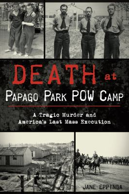 Cover image for Death at Papago Park POW Camp : a tragic murder and America's last mass execution