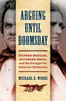Cover image for Arguing until doomsday : Stephen Douglas, Jefferson Davis, and the struggle for American democracy