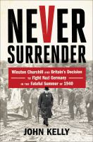 Cover image for Never surrender : Winston Churchill and Britain's decision to fight Nazi Germany in the fateful summer of 1940