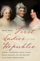 Cover image for First ladies of the republic : Martha Washington, Abigail Adams, Dolley Madison, and the creation of an iconic American role