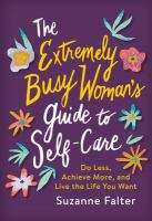 Cover image for The extremely busy woman's guide to self care : do less, achieve more, and live the life you want