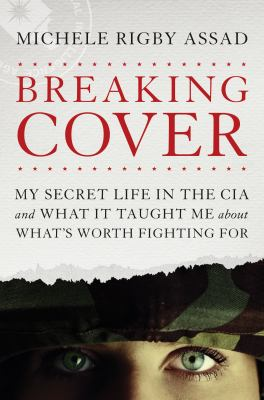Cover image for Breaking cover : my secret life in the CIA and what it taught me about what's worth fighting for