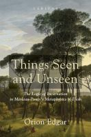 Cover image for Things seen and unseen  the logic of incarnation in Merleau-Ponty's metaphysics of flesh