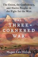 Cover image for The three-cornered war : the Union, the Confederacy, and native peoples in the fight for the West