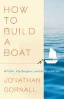Cover image for How to build a boat : a father, his daughter, and the unsailed sea