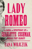 Cover image for Lady Romeo : the radical and revolutionary life of Charlotte Cushman, America's first celebrity