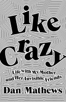 Cover image for Like crazy : life with my mother and her invisible friends