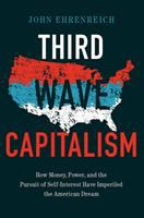Cover image for Third wave capitalism  how money, power, and the pursuit of self-interest have imperiled the American dream / John Ehrenreich.