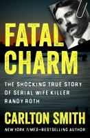 Cover image for Fatal charm  the shocking true story of serial wife killer Randy Roth
