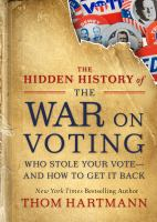 Cover image for The hidden history of the war on voting : who stole your vote, and how to get it back