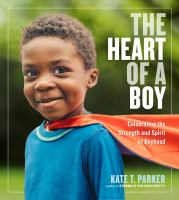 Cover image for The heart of a boy : celebrating the strength and spirit of boyhood