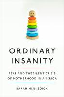 Cover image for Ordinary insanity : fear and the silent crisis of motherhood in America