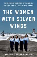 Cover image for The women with silver wings / The Inspiring True Story of the Women Airforce Service Pilots of World War II