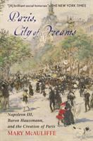 Cover image for Paris, City of Dreams : Napoleon III, Baron Haussmann, and the Creation of Paris