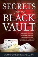 Cover image for Secrets from the black vault : the Army's plan for a military base on the Moon and other declassified documents that rewrote history