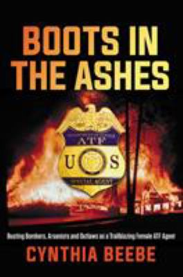 Cover image for Boots in the ashes : busting bombers, arsonists and outlaws as a trailblazing female ATF agent