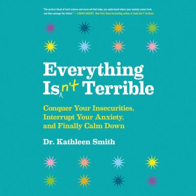 Cover image for Everything isn't terrible Conquer Your Insecurities, Interrupt Your Anxiety, and Finally Calm Down